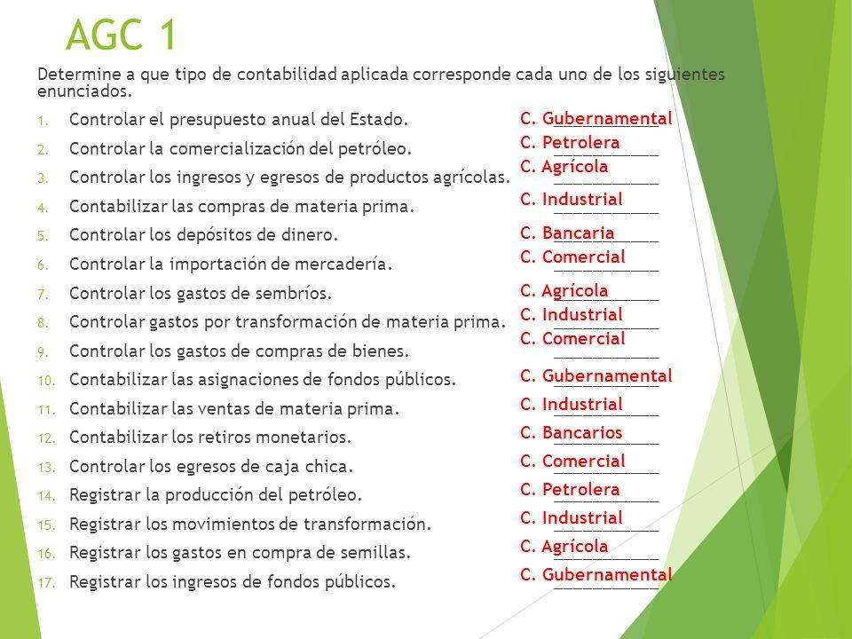 AGC 1 Determine a que tipo de contabilidad aplicada corresponde cada uno de los siguientes enunciados. 1. Controlar el presupuesto anual del Estado. _