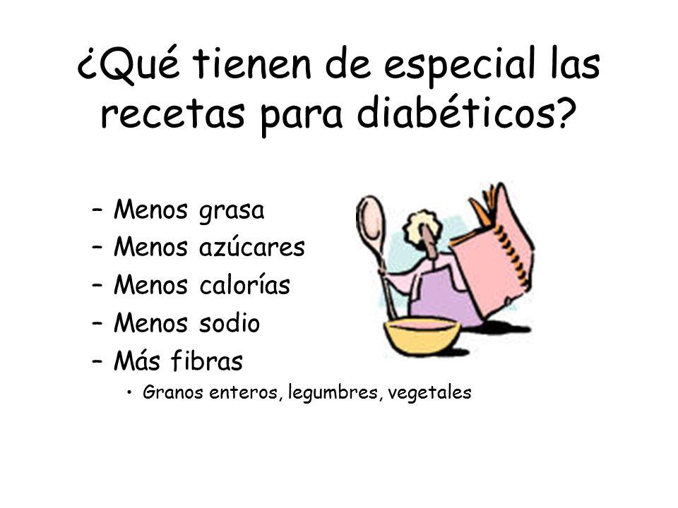 ¿Qué tienen de especial las recetas para diabéticos? –Menos grasa –Menos azúcares –Menos calorías –Menos sodio –Más fibras Granos enteros, legumbres,