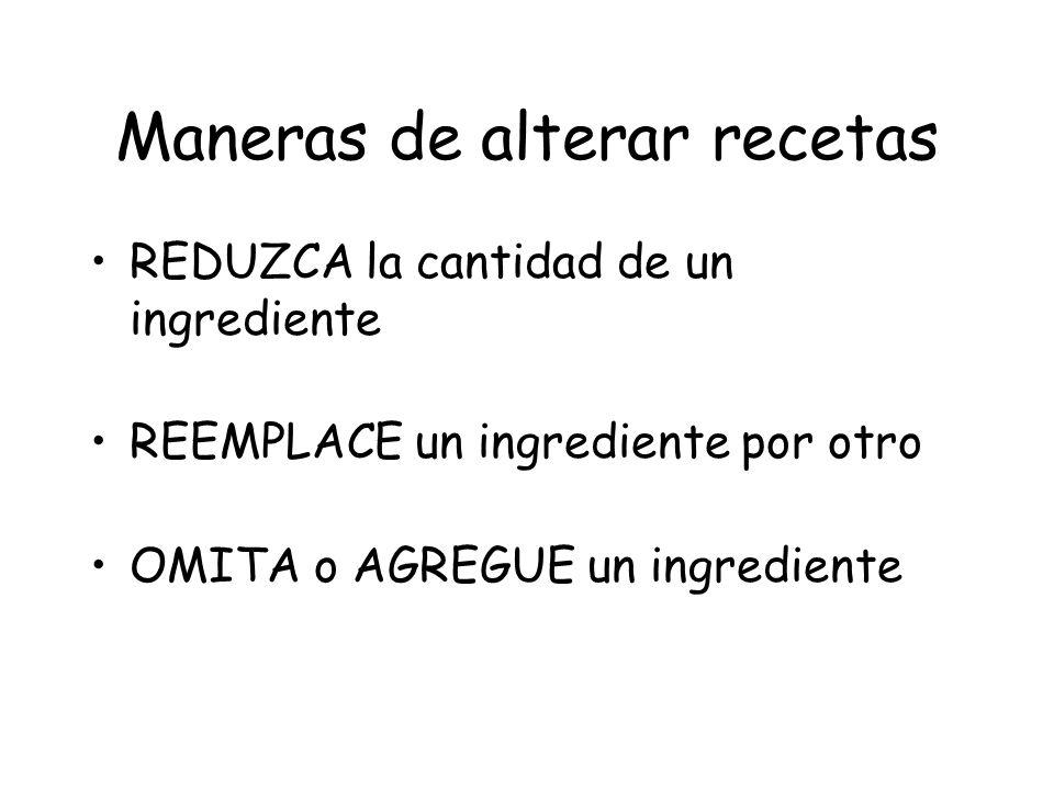 Maneras de alterar recetas REDUZCA la cantidad de un ingrediente REEMPLACE un ingrediente por otro OMITA o AGREGUE un ingrediente