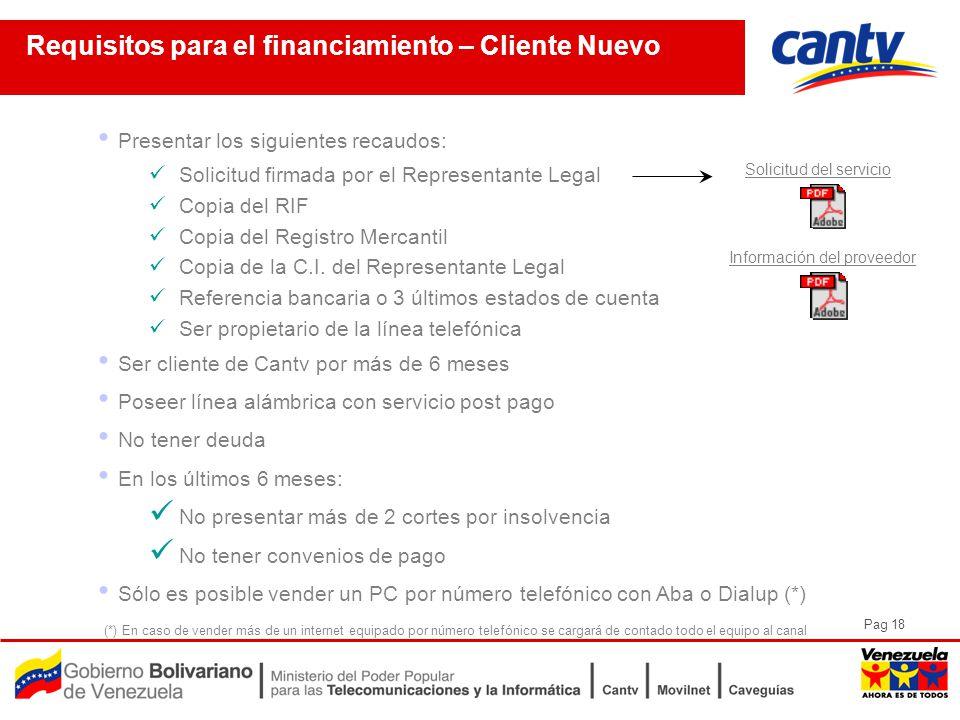 Pag 18 Requisitos para el financiamiento – Cliente Nuevo Presentar los siguientes recaudos: Solicitud firmada por el Representante Legal Copia del RIF Copia del Registro Mercantil Copia de la C.I.