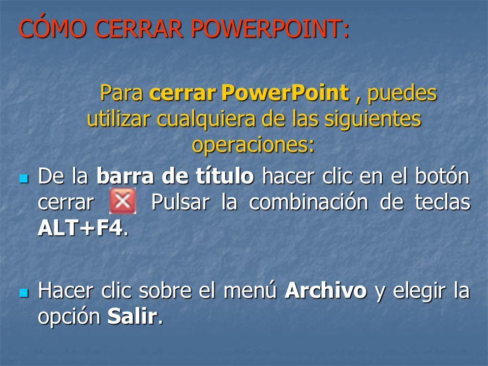 CÓMO CERRAR POWERPOINT: Para cerrar PowerPoint, puedes utilizar cualquiera de las siguientes operaciones: De la barra de título hacer clic en el botón cerrar Pulsar la combinación de teclas ALT+F4.