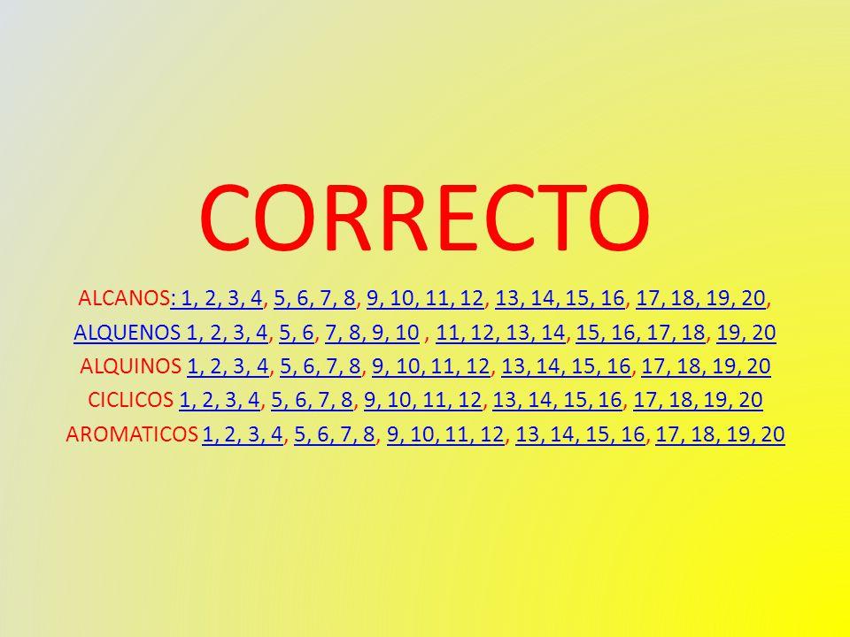 CORRECTO ALCANOS: 1, 2, 3, 4, 5, 6, 7, 8, 9, 10, 11, 12, 13, 14, 15, 16, 17, 18, 19, 20,: 1, 2, 3, 45, 6, 7, 89, 10, 11, 1213, 14, 15, 1617, 18, 19, 20 ALQUENOS 1, 2, 3, 4ALQUENOS 1, 2, 3, 4, 5, 6, 7, 8, 9, 10, 11, 12, 13, 14, 15, 16, 17, 18, 19, 205, 67, 8, 9, 1011, 12, 13, 1415, 16, 17, 1819, 20 ALQUINOS 1, 2, 3, 4, 5, 6, 7, 8, 9, 10, 11, 12, 13, 14, 15, 16, 17, 18, 19, 201, 2, 3, 45, 6, 7, 89, 10, 11, 1213, 14, 15, 1617, 18, 19, 20 CICLICOS 1, 2, 3, 4, 5, 6, 7, 8, 9, 10, 11, 12, 13, 14, 15, 16, 17, 18, 19, 201, 2, 3, 45, 6, 7, 89, 10, 11, 1213, 14, 15, 1617, 18, 19, 20 AROMATICOS 1, 2, 3, 4, 5, 6, 7, 8, 9, 10, 11, 12, 13, 14, 15, 16, 17, 18, 19, 201, 2, 3, 45, 6, 7, 89, 10, 11, 1213, 14, 15, 1617, 18, 19, 20
