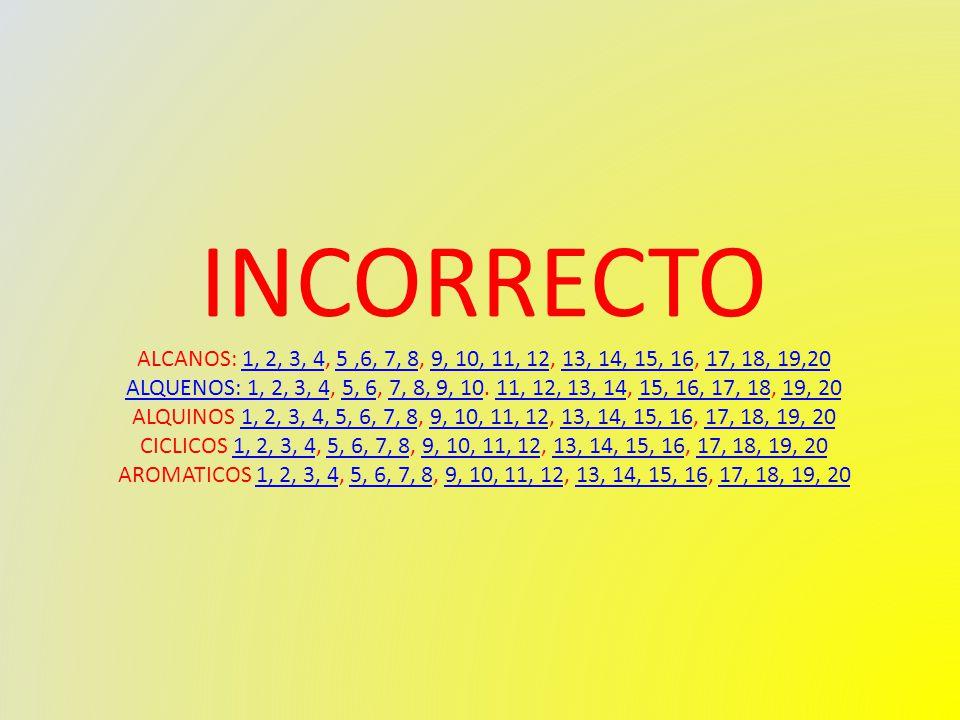 INCORRECTO ALCANOS: 1, 2, 3, 4, 5,6, 7, 8, 9, 10, 11, 12, 13, 14, 15, 16, 17, 18, 19,201, 2, 3, 45,6, 7, 89, 10, 11, 1213, 14, 15, 1617, 18, 19,20 ALQUENOS: 1, 2, 3, 4ALQUENOS: 1, 2, 3, 4, 5, 6, 7, 8, 9, 10.