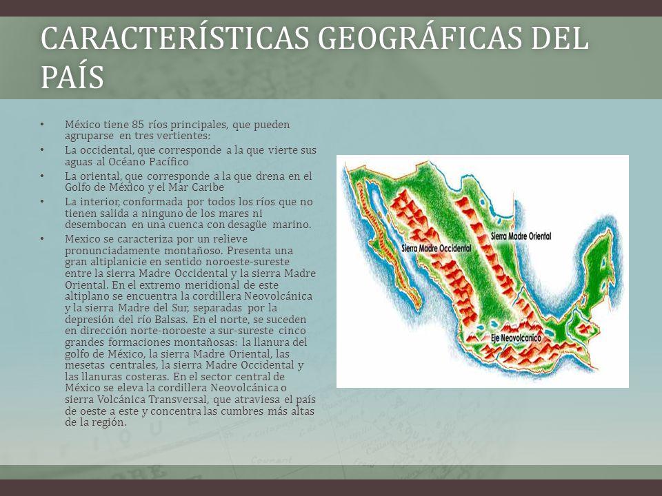 CARACTERÍSTICAS GEOGRÁFICAS DEL PAÍS México tiene 85 ríos principales, que pueden agruparse en tres vertientes: La occidental, que corresponde a la que vierte sus aguas al Océano Pacífico La oriental, que corresponde a la que drena en el Golfo de México y el Mar Caribe La interior, conformada por todos los ríos que no tienen salida a ninguno de los mares ni desembocan en una cuenca con desagüe marino.