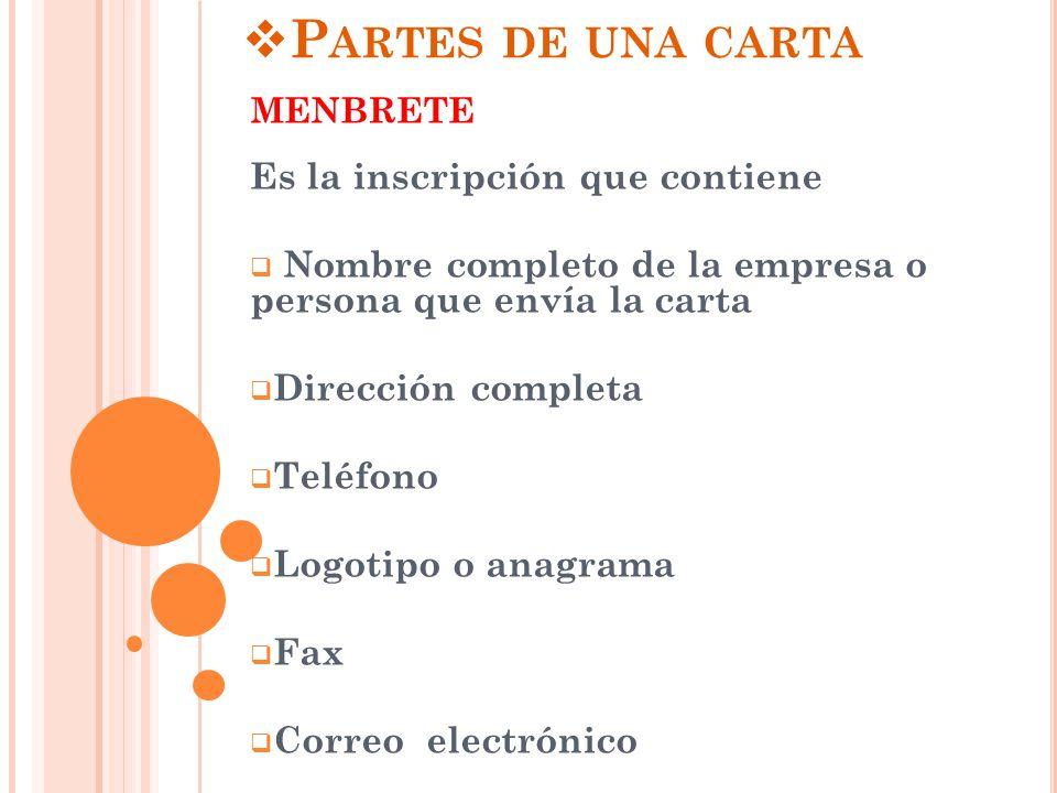 P ARTES DE UNA CARTA MENBRETE Es la inscripción que contiene  Nombre completo de la empresa o persona que envía la carta  Dirección completa  Teléfono  Logotipo o anagrama  Fax  Correo electrónico