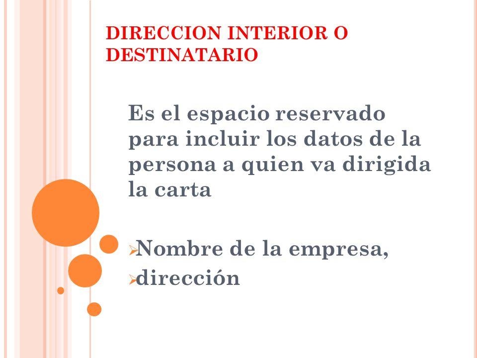 DIRECCION INTERIOR O DESTINATARIO Es el espacio reservado para incluir los datos de la persona a quien va dirigida la carta  Nombre de la empresa,  dirección