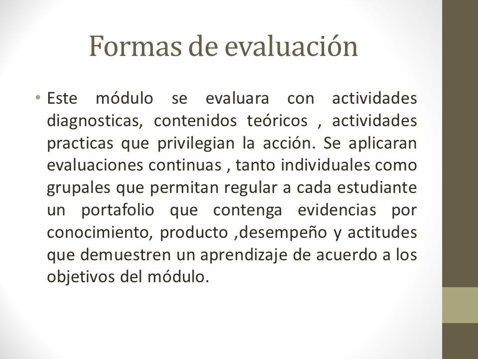 Formas de evaluación Este módulo se evaluara con actividades diagnosticas, contenidos teóricos, actividades practicas que privilegian la acción.