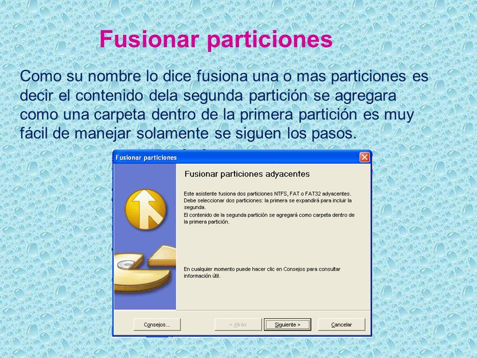 Fusionar particiones Como su nombre lo dice fusiona una o mas particiones es decir el contenido dela segunda partición se agregara como una carpeta dentro de la primera partición es muy fácil de manejar solamente se siguen los pasos.