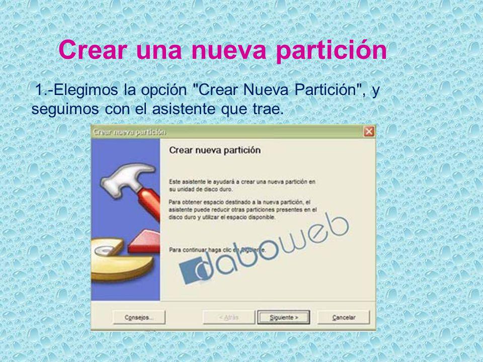 Crear una nueva partición 1.-Elegimos la opción Crear Nueva Partición , y seguimos con el asistente que trae.