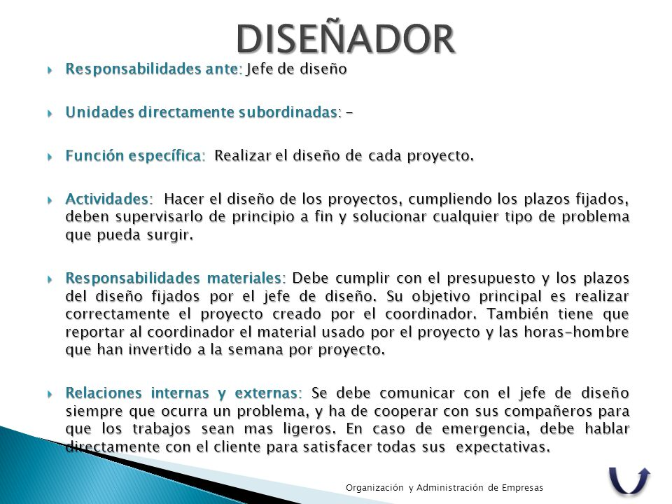  Responsabilidades ante: Jefe de diseño  Unidades directamente subordinadas: -  Función específica: Realizar el diseño de cada proyecto.  Activida