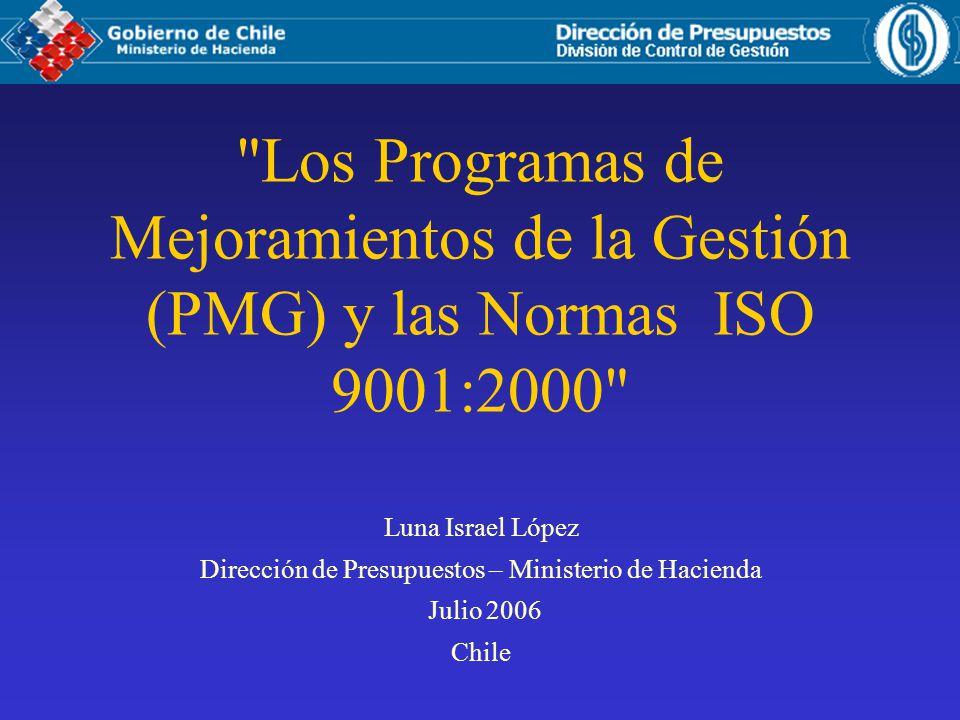 Los Programas de Mejoramientos de la Gestión (PMG) y las Normas ISO 9001:2000 Luna Israel López Dirección de Presupuestos – Ministerio de Hacienda Julio 2006 Chile