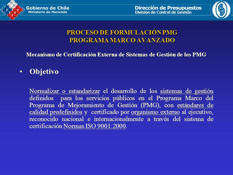 PROCESO DE FORMULACIÓN PMG PROGRAMA MARCO AVANZADO Mecanismo de Certificación Externa de Sistemas de Gestión de los PMG Objetivo Normalizar o estandarizar el desarrollo de los sistemas de gestión definidos para los servicios públicos en el Programa Marco del Programa de Mejoramiento de Gestión (PMG), con estándares de calidad predefinidos y certificado por organismo externo al ejecutivo, reconocido nacional e internacionalmente a través del sistema de certificación Normas ISO 9001:2000.