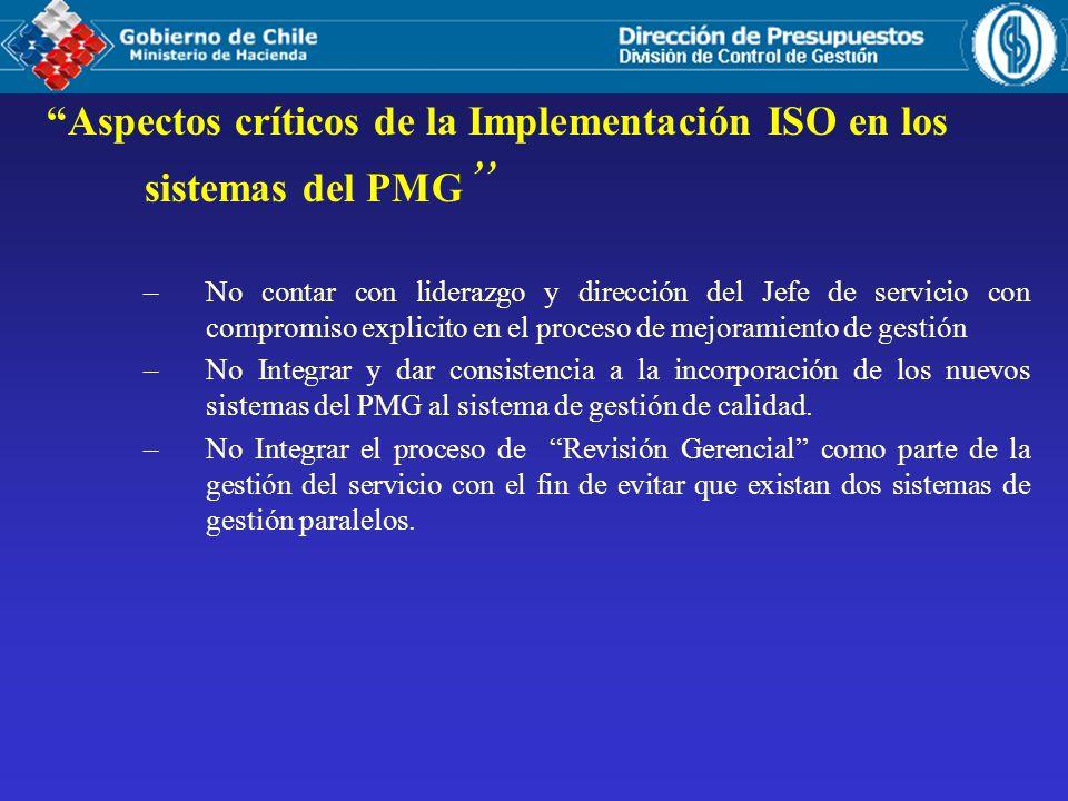 Aspectos críticos de la Implementación ISO en los sistemas del PMG –No contar con liderazgo y dirección del Jefe de servicio con compromiso explicito en el proceso de mejoramiento de gestión –No Integrar y dar consistencia a la incorporación de los nuevos sistemas del PMG al sistema de gestión de calidad.