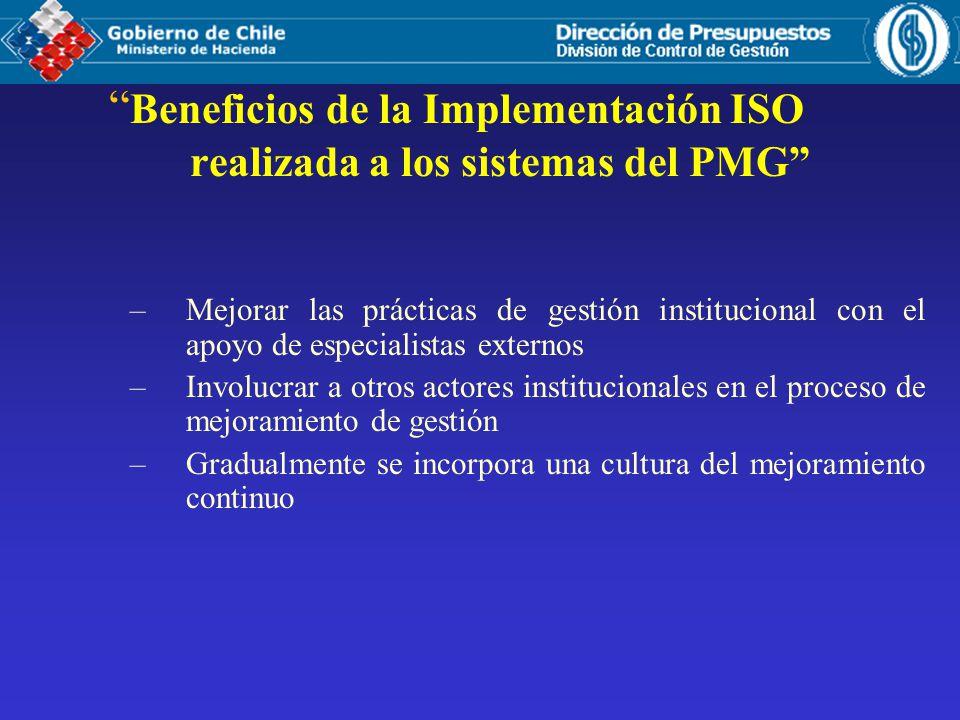 Beneficios de la Implementación ISO realizada a los sistemas del PMG –Mejorar las prácticas de gestión institucional con el apoyo de especialistas externos –Involucrar a otros actores institucionales en el proceso de mejoramiento de gestión –Gradualmente se incorpora una cultura del mejoramiento continuo