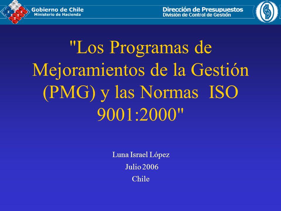 Los Programas de Mejoramientos de la Gestión (PMG) y las Normas ISO 9001:2000 Luna Israel López Julio 2006 Chile