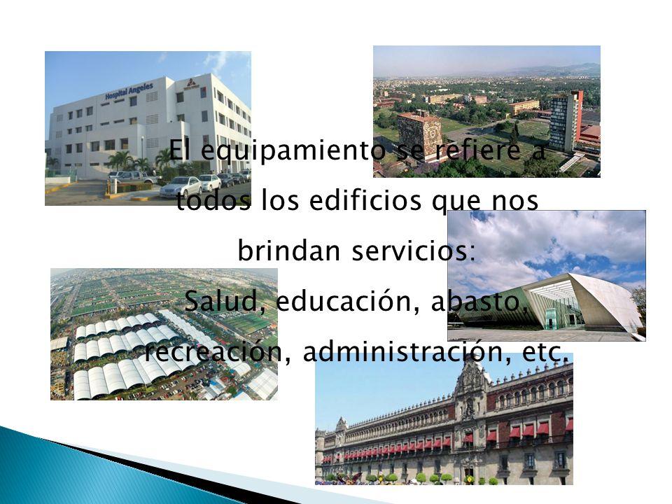 El equipamiento se refiere a todos los edificios que nos brindan servicios: Salud, educación, abasto, recreación, administración, etc.
