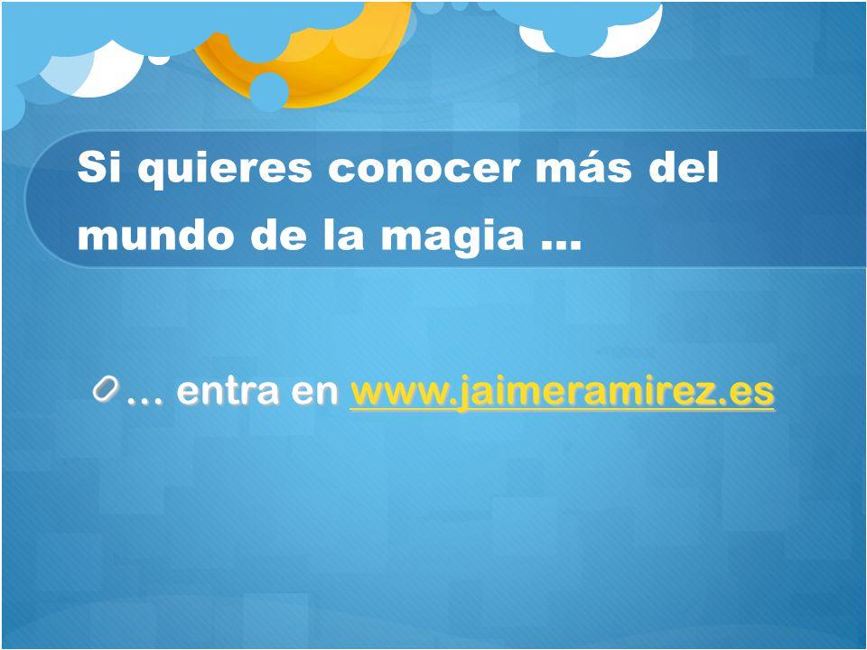 Si quieres conocer más del mundo de la magia … … entra en www.jaimeramirez.es www.jaimeramirez.es