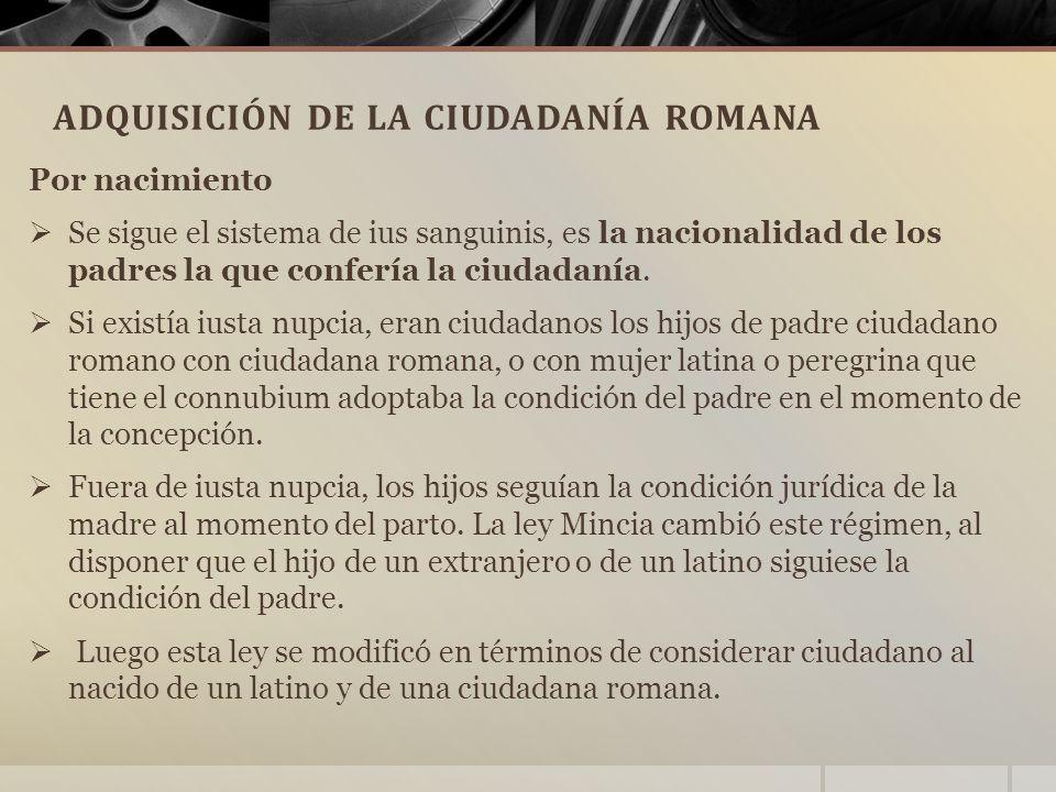 ADQUISICIÓN DE LA CIUDADANÍA ROMANA Por nacimiento  Se sigue el sistema de ius sanguinis, es la nacionalidad de los padres la que confería la ciudadanía.