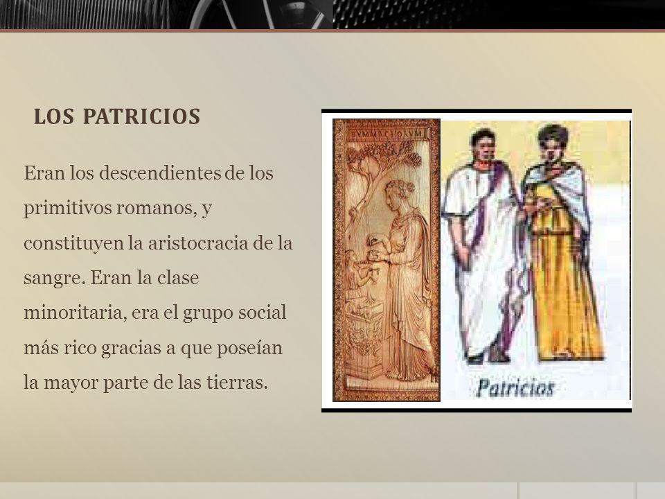 LOS PATRICIOS Eran los descendientes de los primitivos romanos, y constituyen la aristocracia de la sangre.