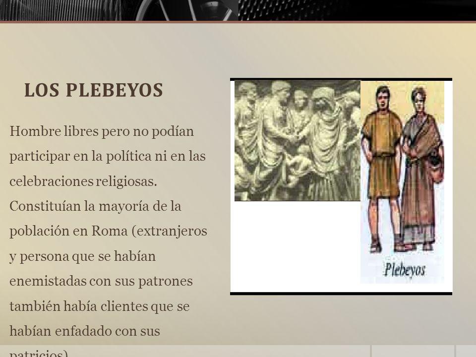 LOS PLEBEYOS Hombre libres pero no podían participar en la política ni en las celebraciones religiosas.