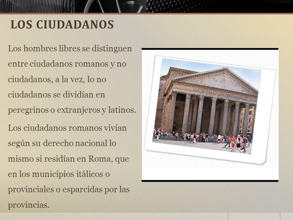 LOS CIUDADANOS Los hombres libres se distinguen entre ciudadanos romanos y no ciudadanos, a la vez, lo no ciudadanos se dividían en peregrinos o extranjeros y latinos.