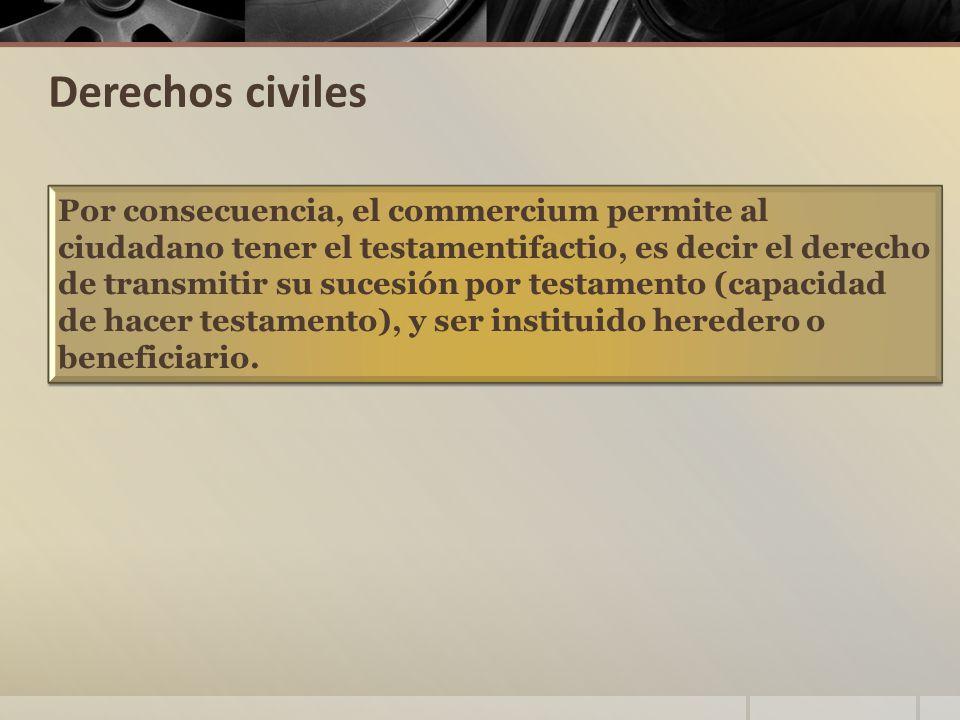 Derechos civiles Por consecuencia, el commercium permite al ciudadano tener el testamentifactio, es decir el derecho de transmitir su sucesión por testamento (capacidad de hacer testamento), y ser instituido heredero o beneficiario.