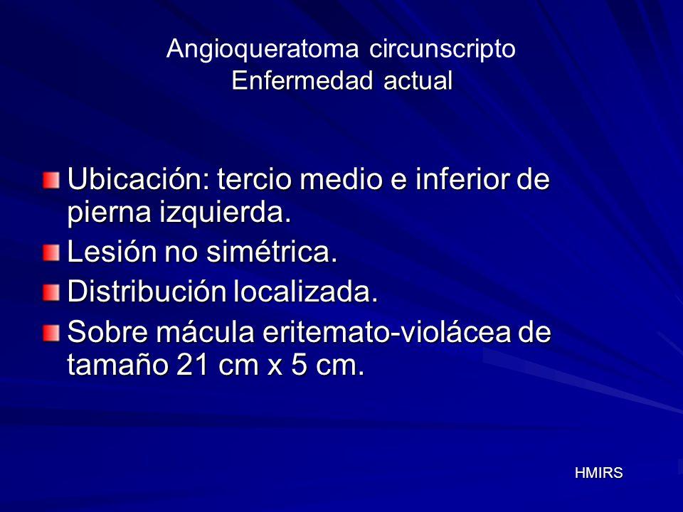 Enfermedad actual Angioqueratoma circunscripto Enfermedad actual Ubicación: tercio medio e inferior de pierna izquierda. Lesión no simétrica. Distribu