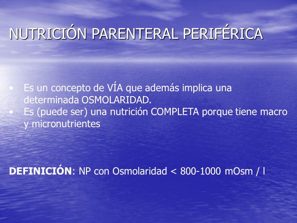 NUTRICIÓN PARENTERAL PERIFÉRICA Es un concepto de VÍA que además implica una determinada OSMOLARIDAD. Es (puede ser) una nutrición COMPLETA porque tie