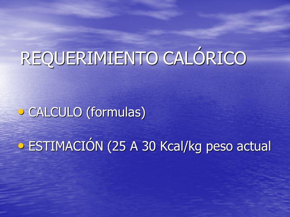 REQUERIMIENTO CALÓRICO CALCULO (formulas) CALCULO (formulas) ESTIMACIÓN (25 A 30 Kcal/kg peso actual ESTIMACIÓN (25 A 30 Kcal/kg peso actual