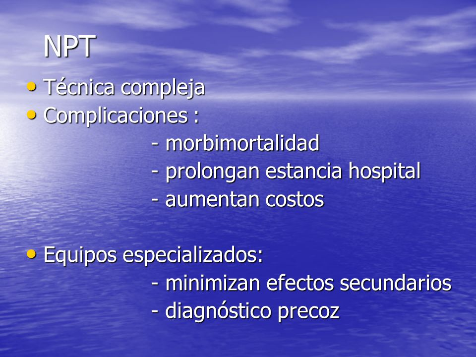 NPT Técnica compleja Técnica compleja Complicaciones : Complicaciones : - morbimortalidad - morbimortalidad - prolongan estancia hospital - prolongan