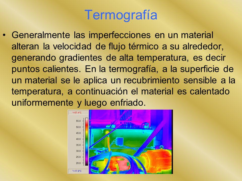Termografía Generalmente las imperfecciones en un material alteran la velocidad de flujo térmico a su alrededor, generando gradientes de alta temperat