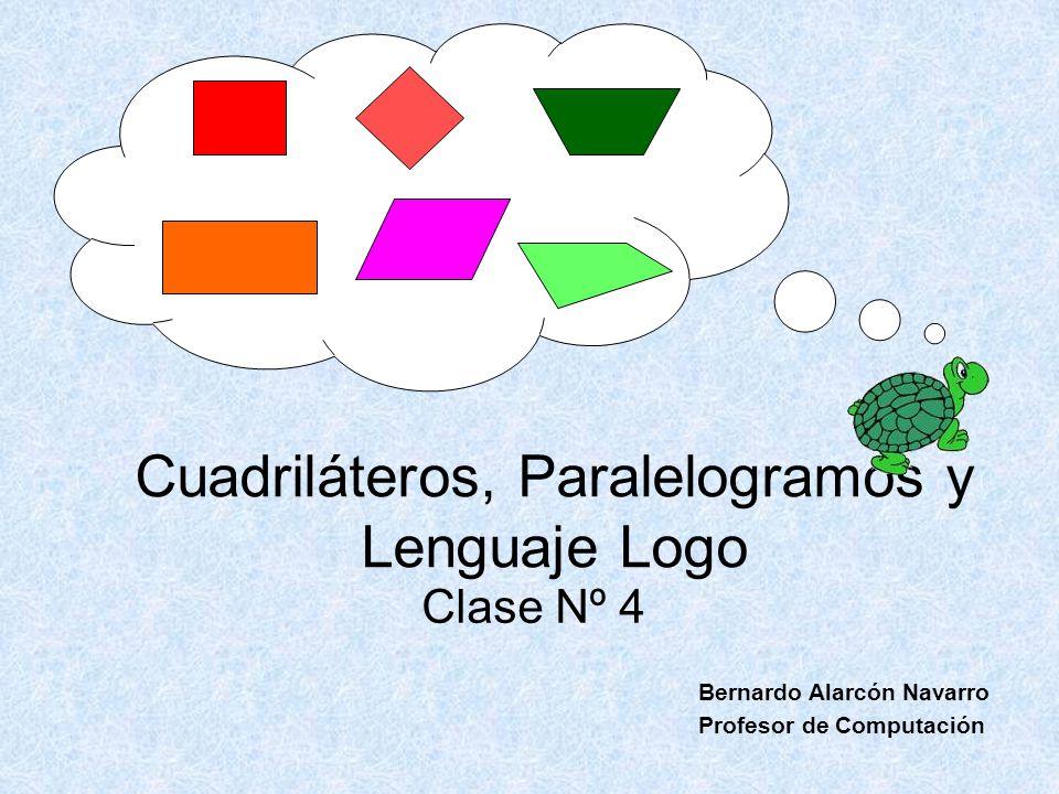 Cuadriláteros, Paralelogramos y Lenguaje Logo Clase Nº 4 Bernardo Alarcón Navarro Profesor de Computación