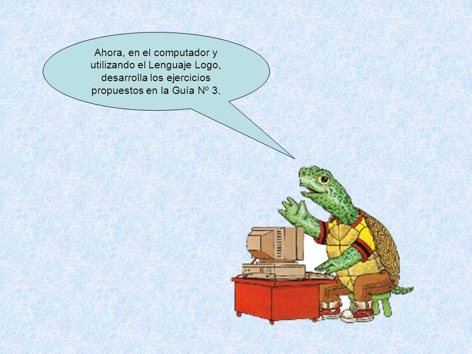 Ahora, en el computador y utilizando el Lenguaje Logo, desarrolla los ejercicios propuestos en la Guía Nº 3.