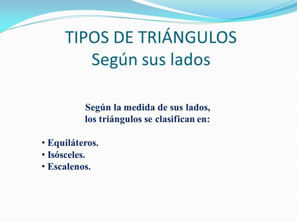 TIPOS DE TRIÁNGULOS Según sus lados Según la medida de sus lados, los triángulos se clasifican en: Equiláteros.