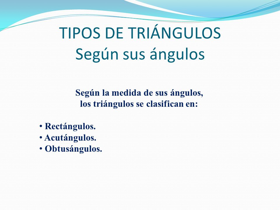 TIPOS DE TRIÁNGULOS Según sus ángulos Según la medida de sus ángulos, los triángulos se clasifican en: Rectángulos.