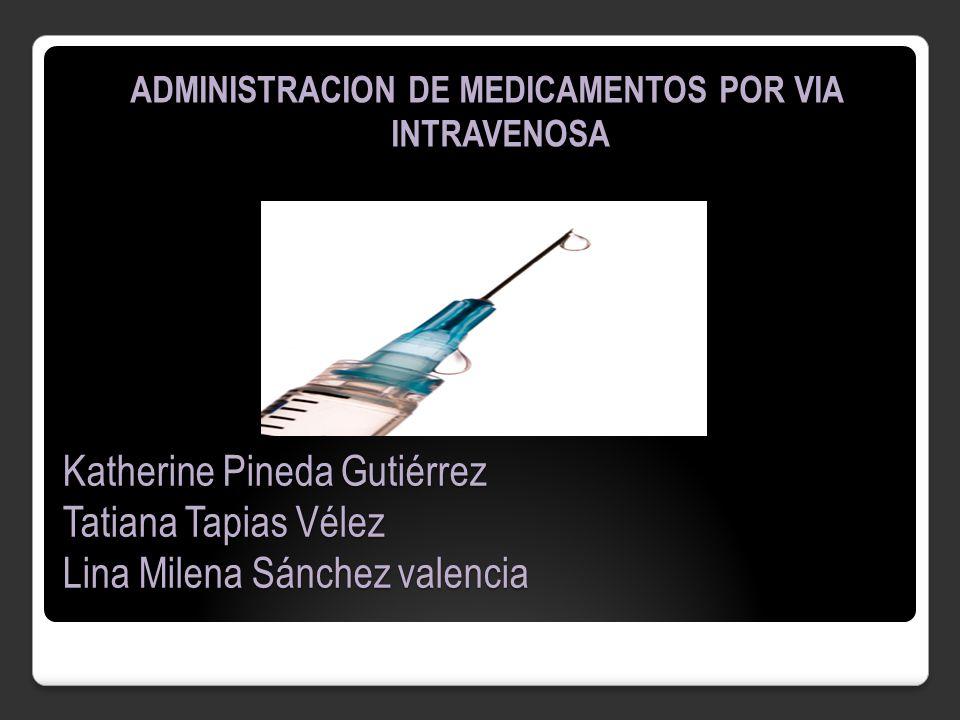 Katherine Pineda Gutiérrez Tatiana Tapias Vélez Lina Milena Sánchez valencia ADMINISTRACION DE MEDICAMENTOS POR VIA INTRAVENOSA