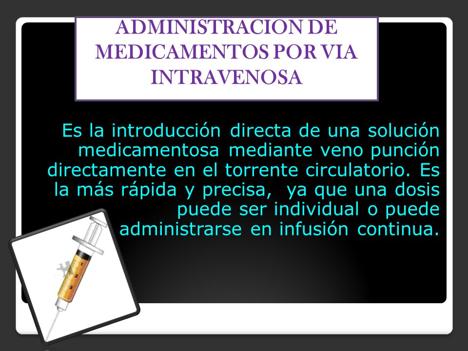 Es la introducción directa de una solución medicamentosa mediante veno punción directamente en el torrente circulatorio.