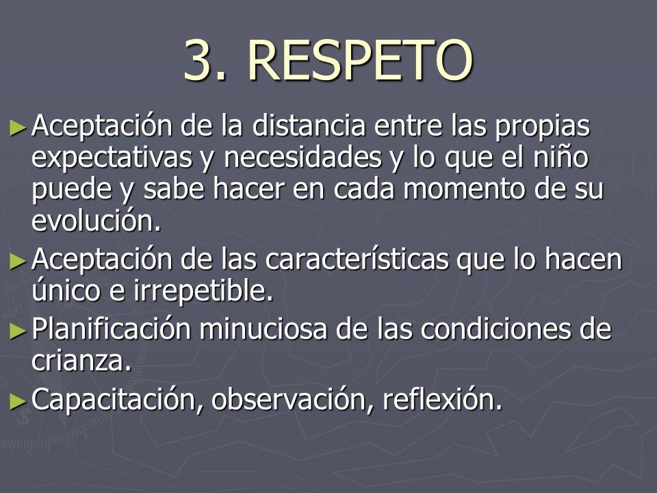 3. RESPETO ► Aceptación de la distancia entre las propias expectativas y necesidades y lo que el niño puede y sabe hacer en cada momento de su evoluci