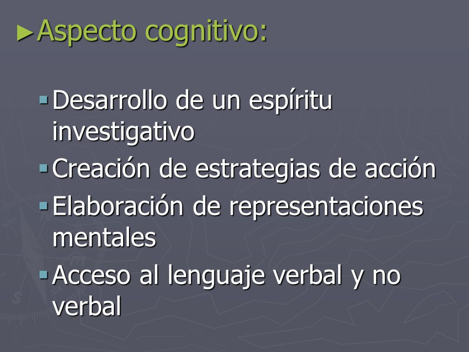► Aspecto cognitivo:  Desarrollo de un espíritu investigativo  Creación de estrategias de acción  Elaboración de representaciones mentales  Acceso al lenguaje verbal y no verbal