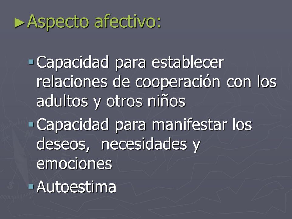 ► Aspecto afectivo:  Capacidad para establecer relaciones de cooperación con los adultos y otros niños  Capacidad para manifestar los deseos, necesidades y emociones  Autoestima