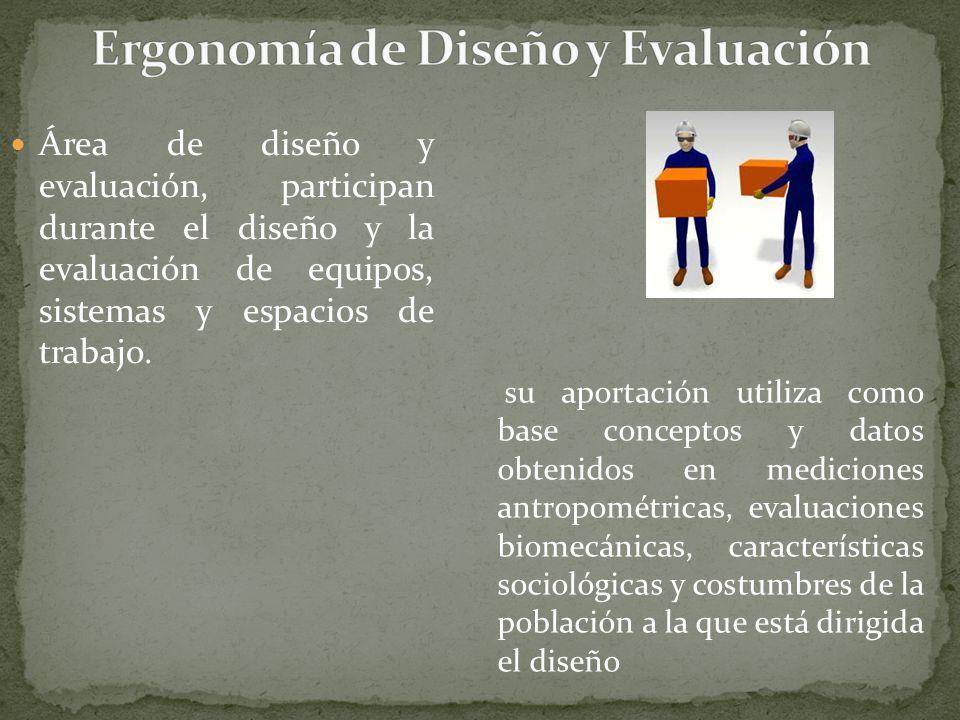 Área de diseño y evaluación, participan durante el diseño y la evaluación de equipos, sistemas y espacios de trabajo. su aportación utiliza como base
