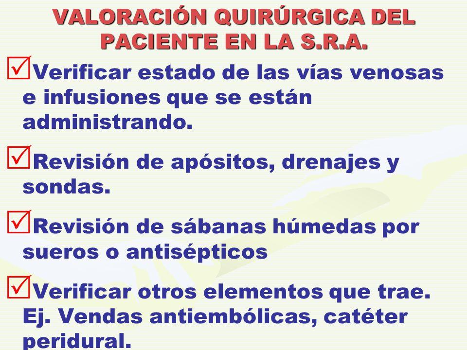 VALORACIÓN QUIRÚRGICA DEL PACIENTE EN LA S.R.A.   Verificar estado de las vías venosas e infusiones que se están administrando.   Revisión de após