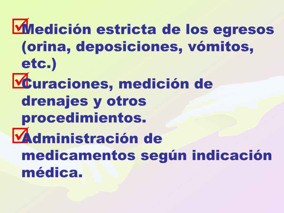   Medición estricta de los egresos (orina, deposiciones, vómitos, etc.)   Curaciones, medición de drenajes y otros procedimientos.   Administrac