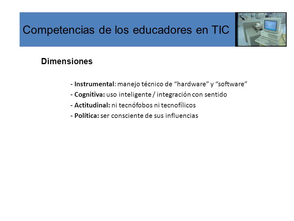 Competencias de los educadores en TIC Dimensiones - Instrumental: manejo técnico de hardware y software - Cognitiva: uso inteligente / integración con sentido - Actitudinal: ni tecnófobos ni tecnofílicos - Política: ser consciente de sus influencias