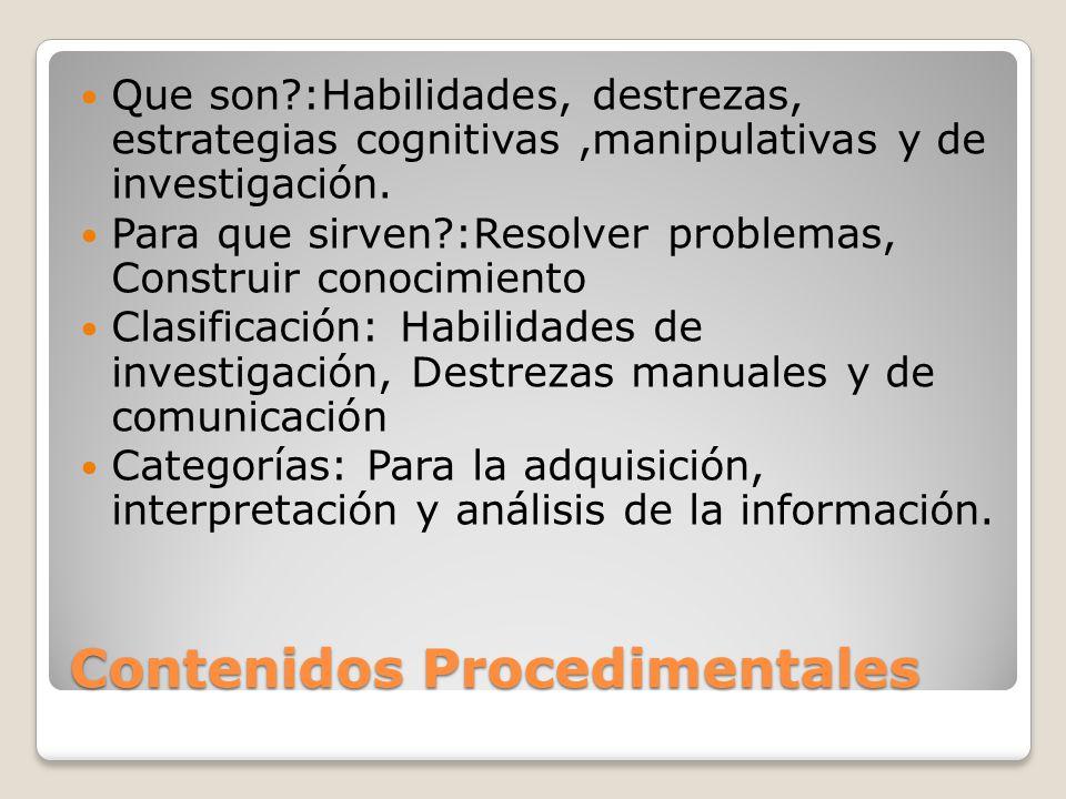 Contenidos Procedimentales Que son?:Habilidades, destrezas, estrategias cognitivas,manipulativas y de investigación.