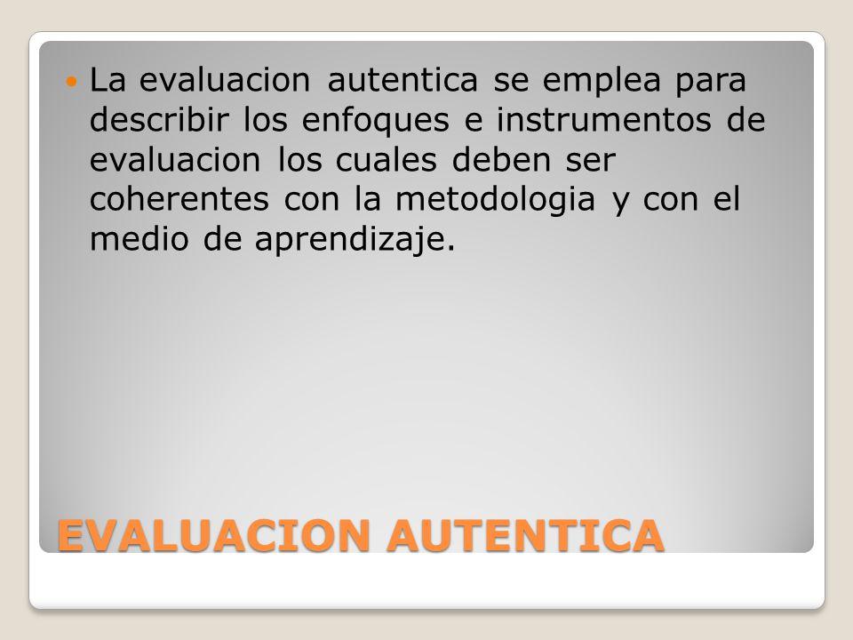 EVALUACION AUTENTICA La evaluacion autentica se emplea para describir los enfoques e instrumentos de evaluacion los cuales deben ser coherentes con la metodologia y con el medio de aprendizaje.