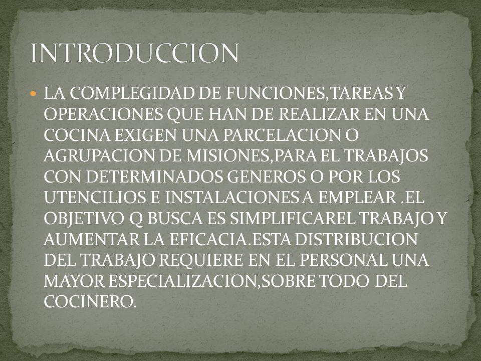LA COMPLEGIDAD DE FUNCIONES,TAREAS Y OPERACIONES QUE HAN DE REALIZAR EN UNA COCINA EXIGEN UNA PARCELACION O AGRUPACION DE MISIONES,PARA EL TRABAJOS CON DETERMINADOS GENEROS O POR LOS UTENCILIOS E INSTALACIONES A EMPLEAR.EL OBJETIVO Q BUSCA ES SIMPLIFICAREL TRABAJO Y AUMENTAR LA EFICACIA.ESTA DISTRIBUCION DEL TRABAJO REQUIERE EN EL PERSONAL UNA MAYOR ESPECIALIZACION,SOBRE TODO DEL COCINERO.