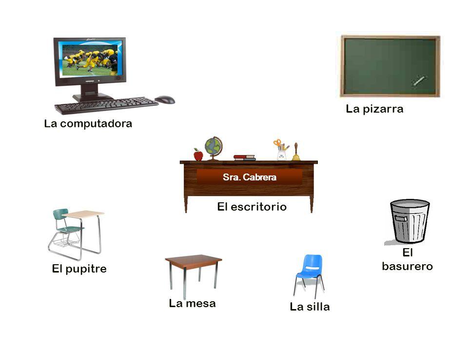 La computadora La pizarra El basurero La mesa El pupitre La silla Sra. Cabrera El escritorio