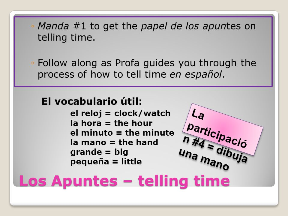 Los Apuntes – telling time ◦Manda #1 to get the papel de los apuntes on telling time.