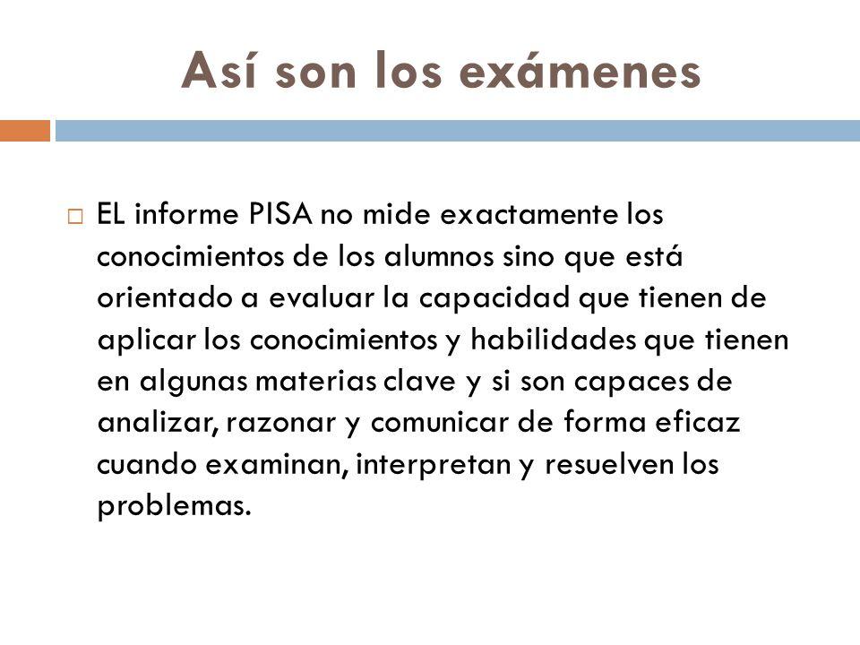 Así son los exámenes  EL informe PISA no mide exactamente los conocimientos de los alumnos sino que está orientado a evaluar la capacidad que tienen